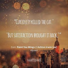 """Curiosity killed the cat.""  ""But satisfaction brought it back,"""" - from Paint You Wings // Ashton Irwin [au] (on Wattpad) https://www.wattpad.com/54290135?utm_source=ios&utm_medium=pinterest&utm_content=share_quote&wp_page=quote&wp_originator=bz%2BOkkdUrFtIKKKDgzAabZM27ALEZxYnbRWtRX49l7iDOS5F64looOuA2tOcHCSSkPDEJnMBnth0K1NeUM1NkMYwT0KLf5GQ87bnhkJ3HpGBcZ04RA%2BpTuY%2Ba%2BKyJYSO #quote #wattpad"