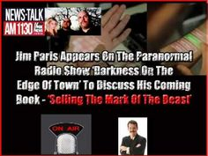 The Mark Of The Beast  http://www.themarkofthebeast.us  by http://ChristianMoney.com    James L. Paris, Editor of The Bible Prophecy & Survival Report Discusses The Mark Of The Beast.  In this recording Jim appears on the paranormal radio show 'Darkness On The Edge Of Town.'  The topic was Bible prophecy and how the Antichrist would implement the mark of the beast.  This is the topic of Jim's upcoming book, 'Selling The Mark Of The Beast.'