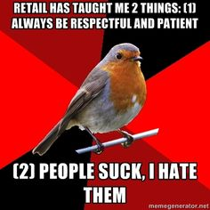 Retail has taught me 2 things: 1) Always be respectful and patient; 2) People suck, I hate them...........Which is why I don't work retail anymore!