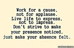 Work For A Cause Not For Applause Live Life To Express Not To Impress