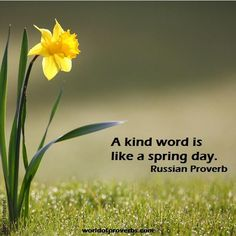 A kind word is like a spring day.  ~Russian proverb