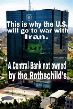 This is why the US will go to war with Iran, A central Bank not owned by the Rothschild's.