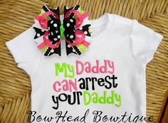 haha my girls need this!   My Daddy Can Arrest Your Daddy  Applique by BowHeadBowtiqueInc, $28.00
