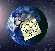 Addressing climate change - clean up your mess for Mother Earth Save Our Earth, Save The Planet, Our Planet, Cleaning Master, Our Environment, Peace On Earth, Worlds Of Fun, Clean Up, Mother Earth