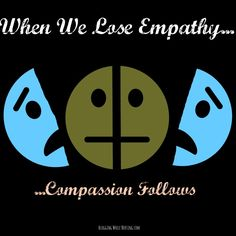 When We Lose Empathy, Compassion Follows.  How we treat one another truly reflects our inner selves and our motives.