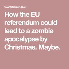 How the EU referendum could lead to a zombie apocalypse by Christmas. Eu Referendum, Zombie Apocalypse, Christmas, Zombie Apocolypse, Xmas, Navidad, Noel, Natal, Kerst