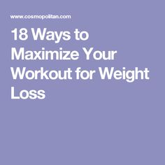 18 Ways to Maximize Your Workout for Weight Loss