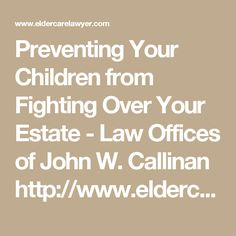 Preventing Your Children from Fighting Over Your Estate - Law Offices of John W. Callinan http://www.eldercarelawyer.com/blog/2017/03/preventing-children-fighting-estate/