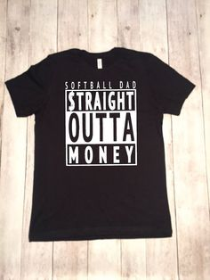 Softball Dad STRAIGHT OUTTA MONEY. Vinyl is used to create this design on 100% cotton Men's black shirt.
