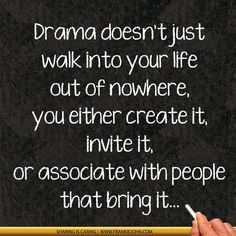 Drama doesn't just walk into your life out of nowhere, you either create it, invite it, or associate with people that bring it... | www.Fran...