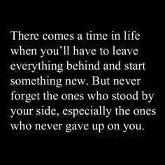 There comes a time in life when you'll have to leave everything behind and start something new. But never forget the ones who stood by your side, especially the ones who never gave up on you.