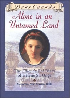 Alone in an Untamed Land: The Filles Du Roi Diary of Helene St. Onge, Montreal, New France, 1666 (Dear Canada)