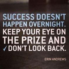 Success Doesn't Happen Overnight. Keep Your Eye On The Prize And Don't Look Back