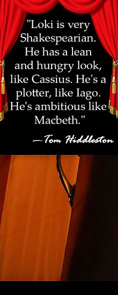 """Loki is very Shakespearian. He has a lean and hungry look, like Cassius. He's a plotter, like Iago. He's ambitious like Macbeth."" —Tom Hiddleston. Source: Daily News http://www.nydailynews.com/entertainment/tv-movies/hiddleston-loki-inspired-shakespeare-stan-lee-article-1.1418883"