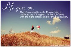 Life Goes On. There's no need to rush. If something is meant to be, it'll happen. In the right time, with the right person, and for the best reason.