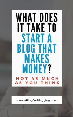 What Does It Take To Start A Blog That Makes Money?