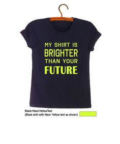 My shirt is brighter than your future TShirt Teen Girl Boy Gifts Cool Tees Teenage Fashion Blogger Tumblr Hipster Swag Dope Style Instagram OOTD School Casual Outfits Clothes by FrogTee #Clothes for Teen #Trendy #Neon yellow #Black #Summer #Spring #Party #Outfits #Tops #Tbt #Like