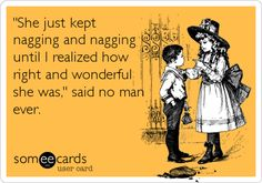 'She just kept nagging and nagging until I realized how right and wonderful she was,' said no man ever.