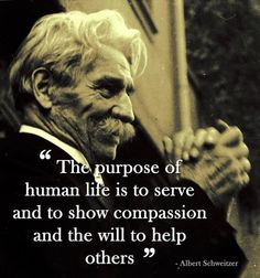 """The purpose of human life is to serve and to show compassion and the will to help others."" Albert Schweitzer"