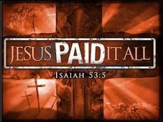 Jesus paid it all, all to Him I owe.  Sin had left a crimson stain; He washed me white as snow...