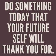 Doe vandaag iets dat zelfs je toekomst ervoor zal bedanken.