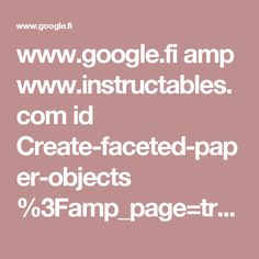 www.google.fi amp www.instructables.com id Create-faceted-paper-objects %3Famp_page=true
