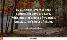 By all these lovely tokens September days are here, With summer's best of weather, And autumn's best of cheer.
