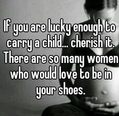 Never take that little life growing in you for granted, some women will never get to experience it, even though that is the only thing they ever wanted to be- a mommy.