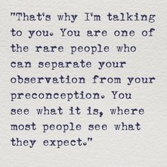 That's why I'm talking to you. You are one of the rare people who can separate your observation from your preconception. You see what it is, where most people see what they expect.