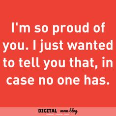 I'm so proud of you. I just wanted to tell you that in case no one has. Mom Quotes - Inspiration for moms Inspirational mom quotes - the best quotes for moms. Care Quotes, Mom Quotes, Quotes To Live By, Im Proud Of You, Told You So, Inspirational Quotes For Moms, Inspiring Quotes, Favorite Quotes, Best Quotes