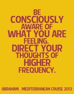 *Abraham-Hicks Quotes (AHQ1167) - Be Consciously Aware of what you are feeling. Direct your thoughts of higher frequency.