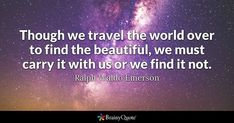 Though we travel the world over to find the beautiful, we must carry it with us or we find it not. - Ralph Waldo Emerson #brainyquote #QOTD #beauty #travel Brainy Quotes, Life Quotes, Nature Quotes, Travel Usa, Travel Tips, Travel Hacks, Emerson Quotes, American Poets, Ralph Waldo Emerson
