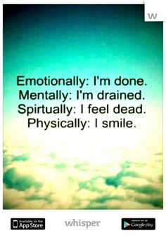Emotionally : I'm done. Mentally : I'm drained. Spiritually : I feel dead. Physically : I smile. # Quotes #Sadness #Depression