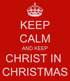 Keep Calm And Keep CHRIST IN CHRISTMAS