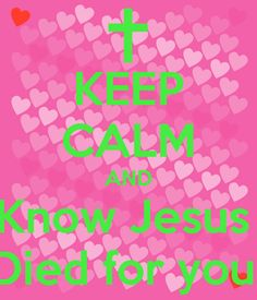 KEEP CALM AND Know Jesus Died for you