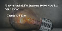 """I have not failed. I've just found 10,000 ways that won't work.""   – Thomas A. Edison"