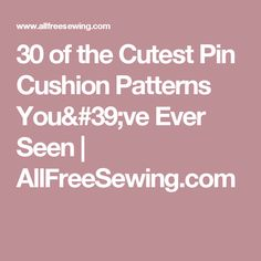 30 of the Cutest Pin Cushion Patterns You've Ever Seen | AllFreeSewing.com