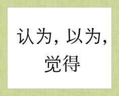 """认为"",""以为"",""觉得""  Similarities and differences between the three"