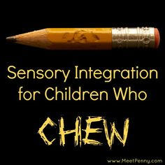 sensory integration ideas for children who chew. I hope you will take time to read this article - it's excellent.