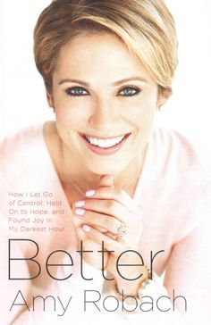 Better by Amy Robach. A Good Morning America anchor retraces the 12 months following her breast cancer diagnosis in October 2013, revealing details about her on-air mammogram on GMA, her treatment and its impact on her work and family life and her emotional journey from initial shock and devastation to resilience, bravery and hope.
