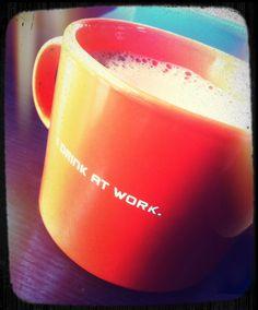 I drink at work.