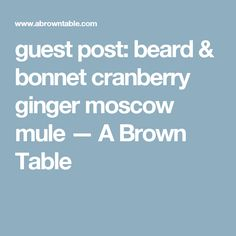 guest post: beard & bonnet cranberry ginger moscow mule — A Brown Table