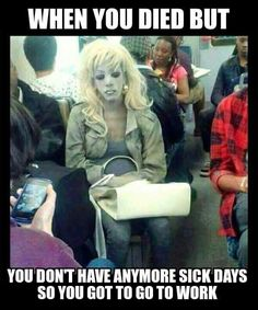 """When you died but you don't have anymore sick days, so you got to go to work."""""""