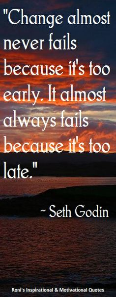"""Seth Godin: """"Change almost never fails because it's too early. It almost always fails because it's too late."""" 