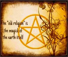 """The """"old religion"""" is the majick of the earth itself"""