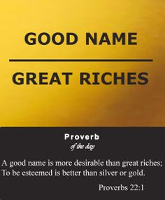 """Proverbs 22:1 """" KJV...""""A good name is rather to be chosen than great riches, and loving favor rather than silver and gold."""