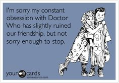 I'm sorry my constant obsession with Doctor Who has slightly ruined our friendship, but not enough to stop.