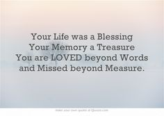Your Life was a Blessing Your Memory a Treasure You are LOVED beyond Words and Missed beyond Measure.