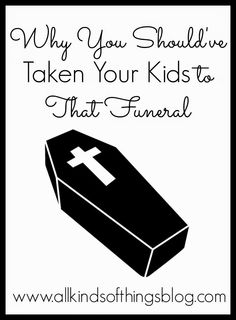 Why You Should've Taken Your Kids to That Funeral~ http://www.allkindsofthingsblog.com/2015/01/why-you-shouldve-taken-your-kids-to.html