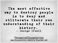 """The most effective way to destroy people is to deny and obliterate their own understanding of their history."" George Orwell And then what happens is this (rewriting): ""It doesn't matter what is th. Lyric Quotes, Book Quotes, Me Quotes, Family Quotes, Quotes By Famous People, People Quotes, Quotes By Famous Authors, Famous Historical Quotes, The Words"